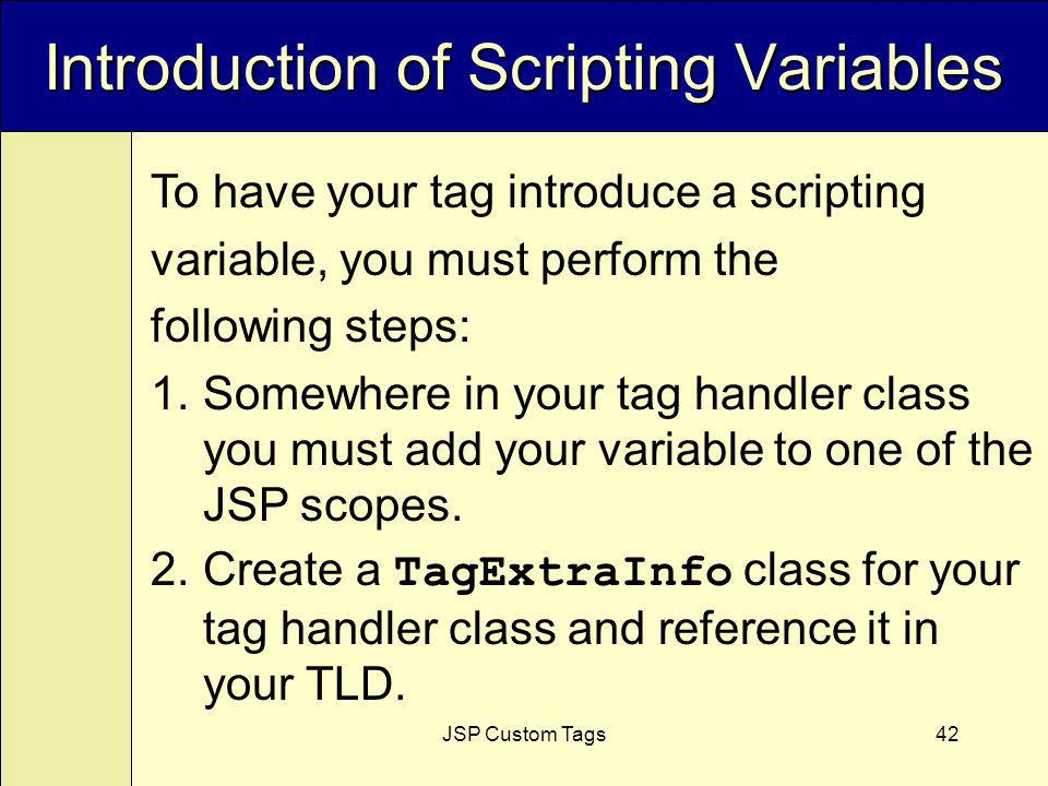 JSP Custom Tags42 Introduction of Scripting Variables To have your tag introduce a scripting variable, you must perform the following steps: 1.Somewhere in your tag handler class you must add your variable to one of the JSP scopes.