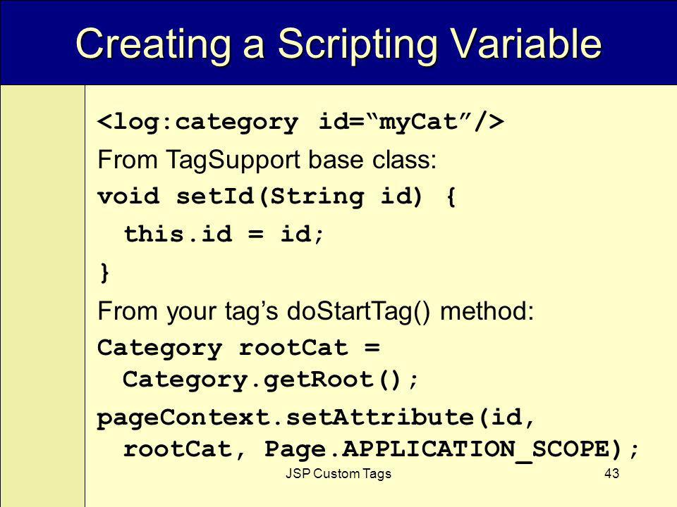 JSP Custom Tags43 Creating a Scripting Variable From TagSupport base class: void setId(String id) { this.id = id; } From your tags doStartTag() method: Category rootCat = Category.getRoot(); pageContext.setAttribute(id, rootCat, Page.APPLICATION_SCOPE);