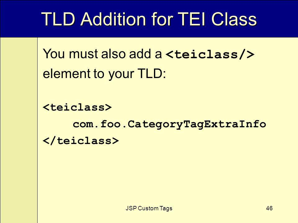JSP Custom Tags46 TLD Addition for TEI Class You must also add a element to your TLD: com.foo.CategoryTagExtraInfo