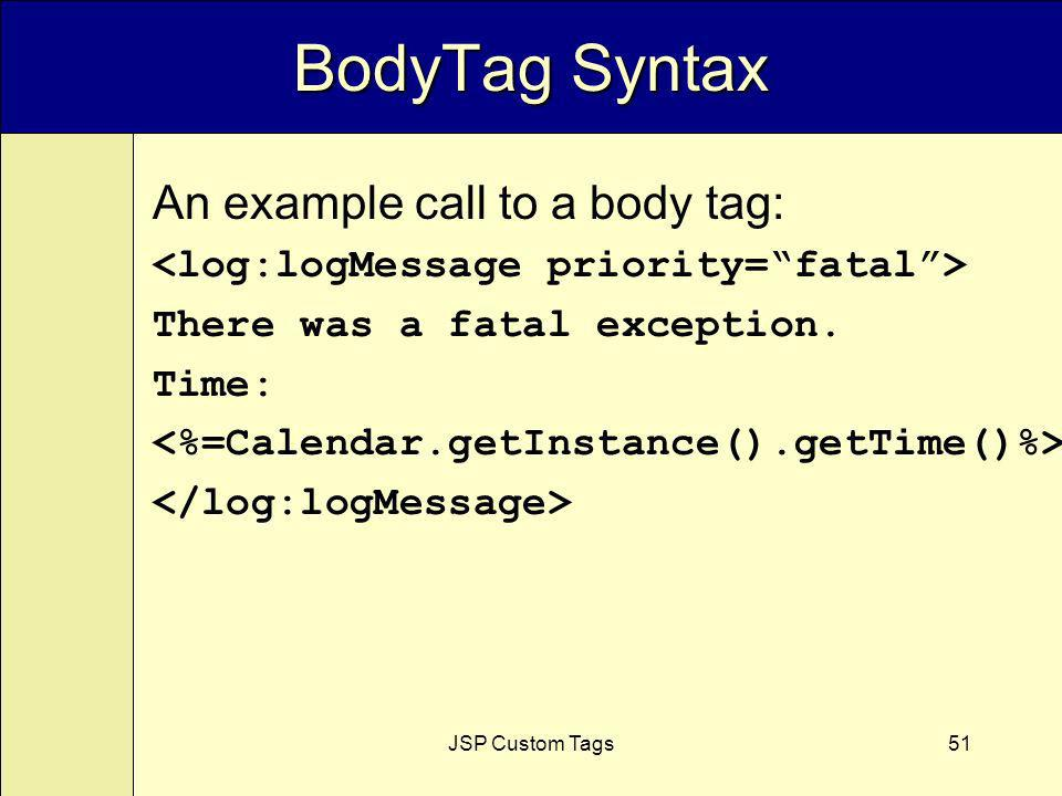 JSP Custom Tags51 BodyTag Syntax An example call to a body tag: There was a fatal exception. Time:
