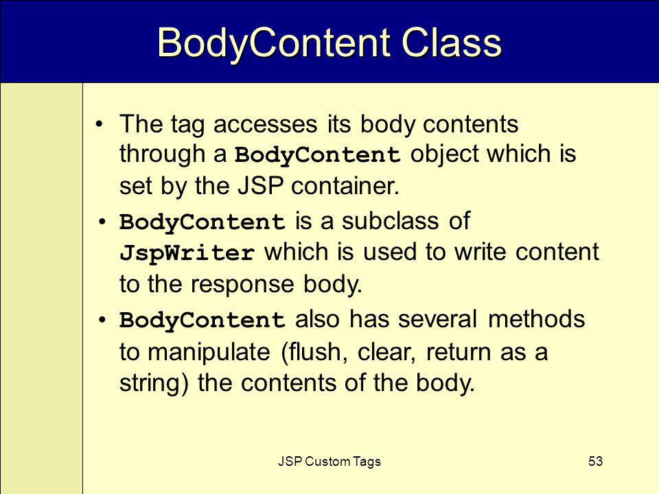 JSP Custom Tags53 BodyContent Class The tag accesses its body contents through a BodyContent object which is set by the JSP container.