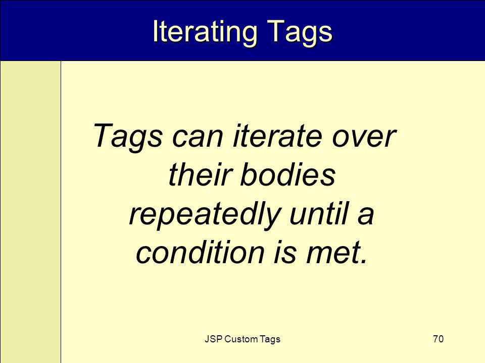JSP Custom Tags70 Iterating Tags Tags can iterate over their bodies repeatedly until a condition is met.
