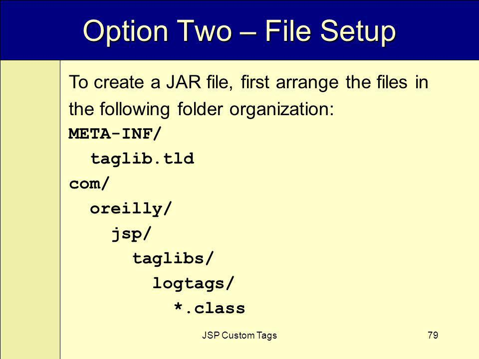 JSP Custom Tags79 Option Two – File Setup To create a JAR file, first arrange the files in the following folder organization: META-INF/ taglib.tld com/ oreilly/ jsp/ taglibs/ logtags/ *.class