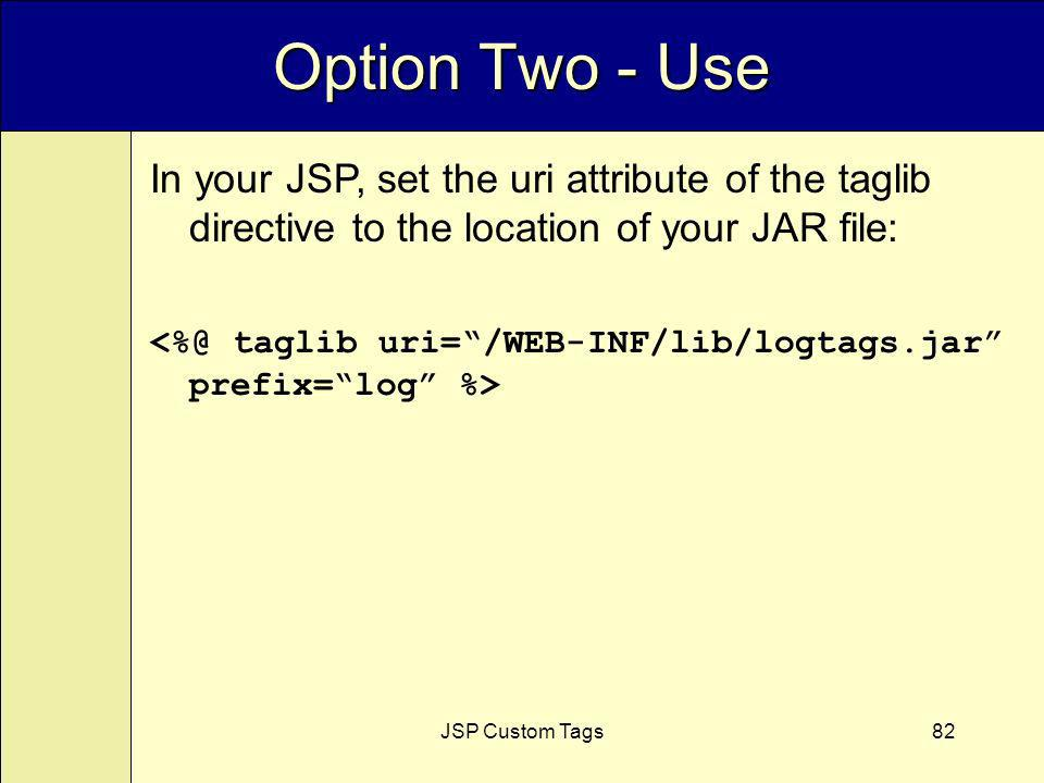 JSP Custom Tags82 Option Two - Use In your JSP, set the uri attribute of the taglib directive to the location of your JAR file:
