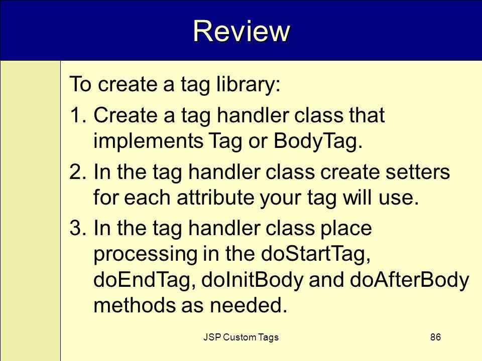 JSP Custom Tags86 Review To create a tag library: 1.Create a tag handler class that implements Tag or BodyTag.