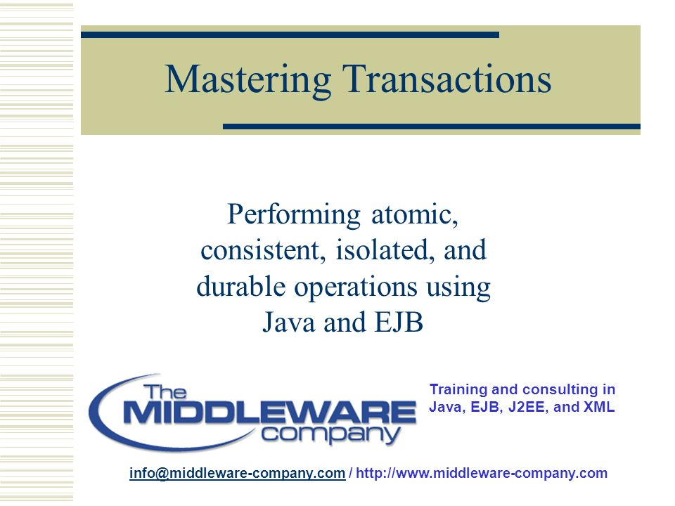 Training and consulting in Java, EJB, J2EE, and XML info@middleware-company.cominfo@middleware-company.com / http://www.middleware-company.com Mastering Transactions Performing atomic, consistent, isolated, and durable operations using Java and EJB