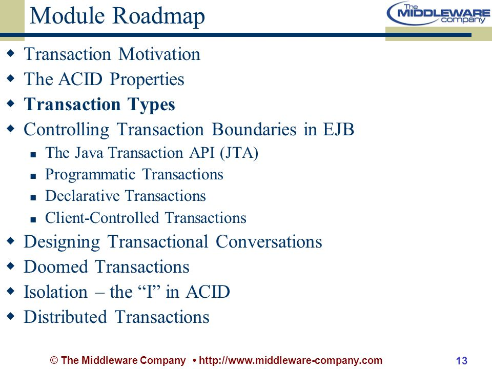 © The Middleware Company http://www.middleware-company.com 13 Module Roadmap Transaction Motivation The ACID Properties Transaction Types Controlling Transaction Boundaries in EJB The Java Transaction API (JTA) Programmatic Transactions Declarative Transactions Client-Controlled Transactions Designing Transactional Conversations Doomed Transactions Isolation – the I in ACID Distributed Transactions