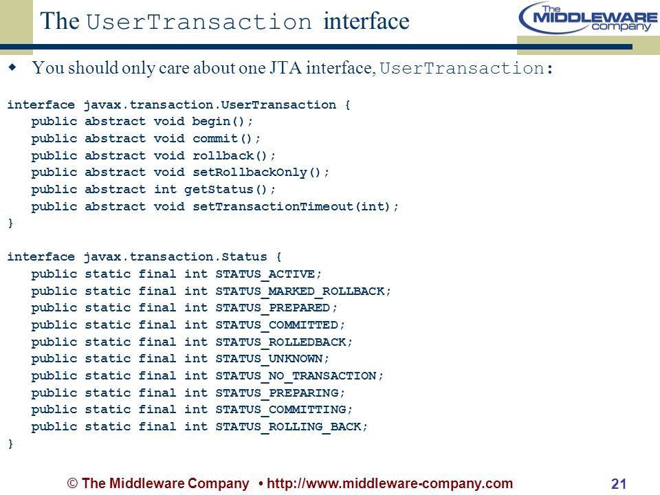 © The Middleware Company http://www.middleware-company.com 21 The UserTransaction interface You should only care about one JTA interface, UserTransaction: interface javax.transaction.UserTransaction { public abstract void begin(); public abstract void commit(); public abstract void rollback(); public abstract void setRollbackOnly(); public abstract int getStatus(); public abstract void setTransactionTimeout(int); } interface javax.transaction.Status { public static final int STATUS_ACTIVE; public static final int STATUS_MARKED_ROLLBACK; public static final int STATUS_PREPARED; public static final int STATUS_COMMITTED; public static final int STATUS_ROLLEDBACK; public static final int STATUS_UNKNOWN; public static final int STATUS_NO_TRANSACTION; public static final int STATUS_PREPARING; public static final int STATUS_COMMITTING; public static final int STATUS_ROLLING_BACK; }