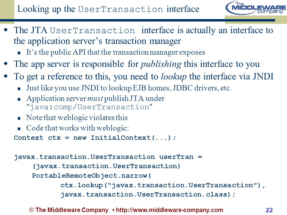 © The Middleware Company http://www.middleware-company.com 22 Looking up the UserTransaction interface The JTA UserTransaction interface is actually an interface to the application servers transaction manager Its the public API that the transaction manager exposes The app server is responsible for publishing this interface to you To get a reference to this, you need to lookup the interface via JNDI Just like you use JNDI to lookup EJB homes, JDBC drivers, etc.