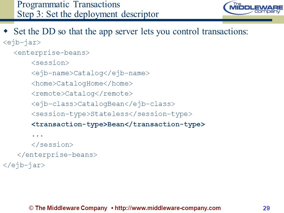 © The Middleware Company http://www.middleware-company.com 29 Programmatic Transactions Step 3: Set the deployment descriptor Set the DD so that the app server lets you control transactions: Catalog CatalogHome Catalog CatalogBean Stateless Bean...