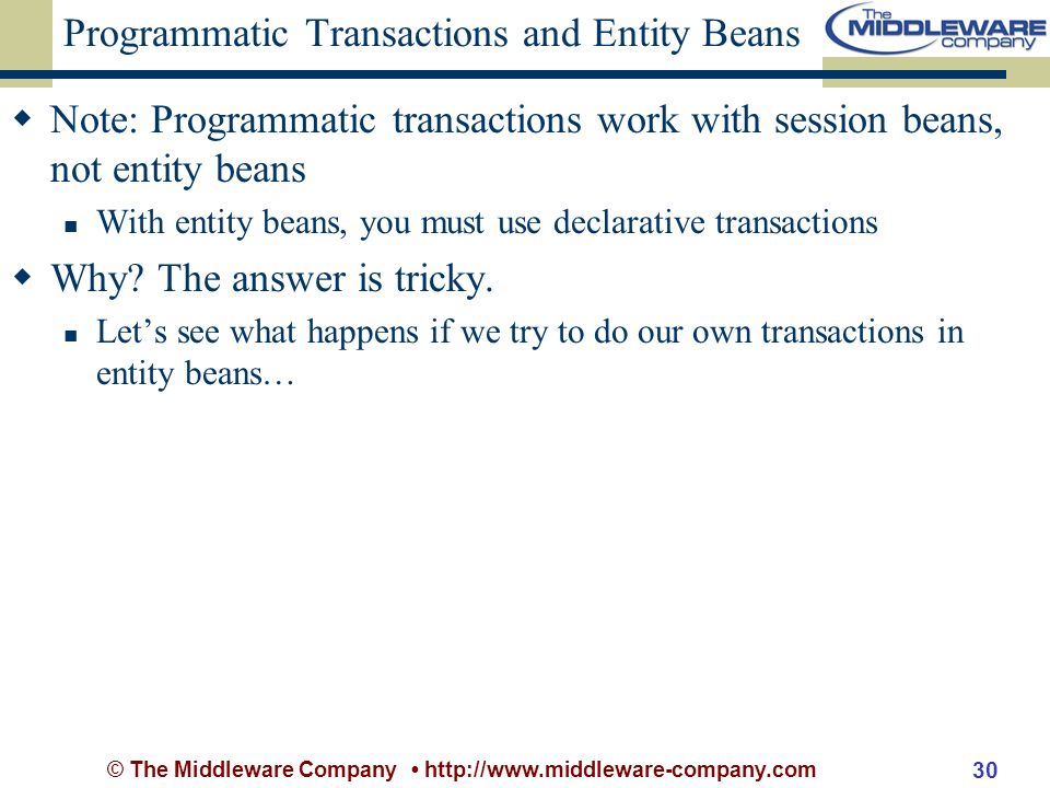 © The Middleware Company http://www.middleware-company.com 30 Programmatic Transactions and Entity Beans Note: Programmatic transactions work with session beans, not entity beans With entity beans, you must use declarative transactions Why.