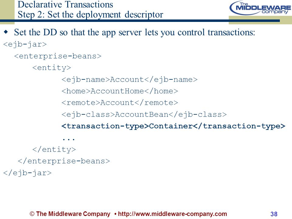 © The Middleware Company http://www.middleware-company.com 38 Declarative Transactions Step 2: Set the deployment descriptor Set the DD so that the app server lets you control transactions: Account AccountHome Account AccountBean Container...