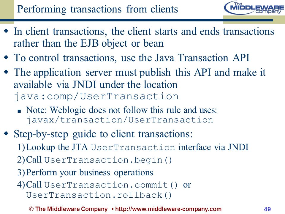 © The Middleware Company http://www.middleware-company.com 49 Performing transactions from clients In client transactions, the client starts and ends transactions rather than the EJB object or bean To control transactions, use the Java Transaction API The application server must publish this API and make it available via JNDI under the location java:comp/UserTransaction Note: Weblogic does not follow this rule and uses: javax/transaction/UserTransaction Step-by-step guide to client transactions: 1)Lookup the JTA UserTransaction interface via JNDI 2)Call UserTransaction.begin() 3)Perform your business operations 4)Call UserTransaction.commit() or UserTransaction.rollback()