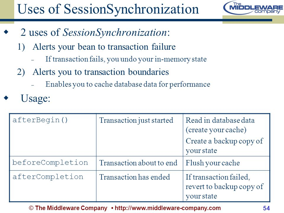 © The Middleware Company http://www.middleware-company.com 54 Uses of SessionSynchronization 2 uses of SessionSynchronization: 1)Alerts your bean to transaction failure – If transaction fails, you undo your in-memory state 2)Alerts you to transaction boundaries – Enables you to cache database data for performance Usage: afterBegin() Transaction just startedRead in database data (create your cache) Create a backup copy of your state beforeCompletion Transaction about to endFlush your cache afterCompletion Transaction has endedIf transaction failed, revert to backup copy of your state