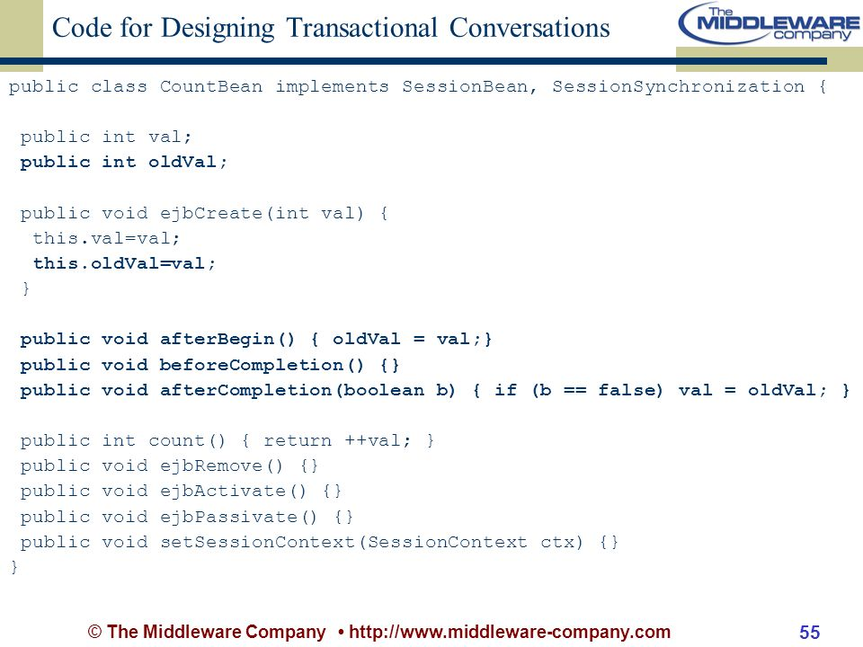 © The Middleware Company http://www.middleware-company.com 55 Code for Designing Transactional Conversations public class CountBean implements SessionBean, SessionSynchronization { public int val; public int oldVal; public void ejbCreate(int val) { this.val=val; this.oldVal=val; } public void afterBegin() { oldVal = val;} public void beforeCompletion() {} public void afterCompletion(boolean b) { if (b == false) val = oldVal; } public int count() { return ++val; } public void ejbRemove() {} public void ejbActivate() {} public void ejbPassivate() {} public void setSessionContext(SessionContext ctx) {} }