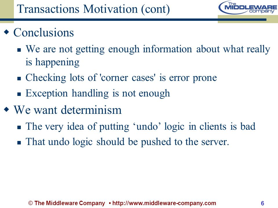 © The Middleware Company http://www.middleware-company.com 6 Transactions Motivation (cont) Conclusions We are not getting enough information about what really is happening Checking lots of corner cases is error prone Exception handling is not enough We want determinism The very idea of putting undo logic in clients is bad That undo logic should be pushed to the server.