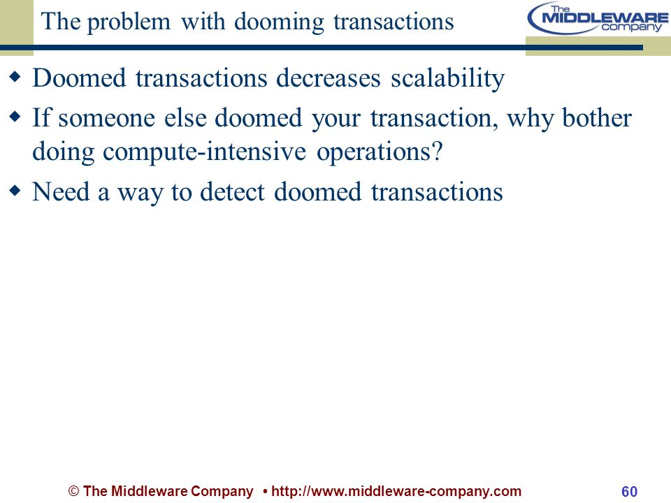 © The Middleware Company http://www.middleware-company.com 60 The problem with dooming transactions Doomed transactions decreases scalability If someone else doomed your transaction, why bother doing compute-intensive operations.