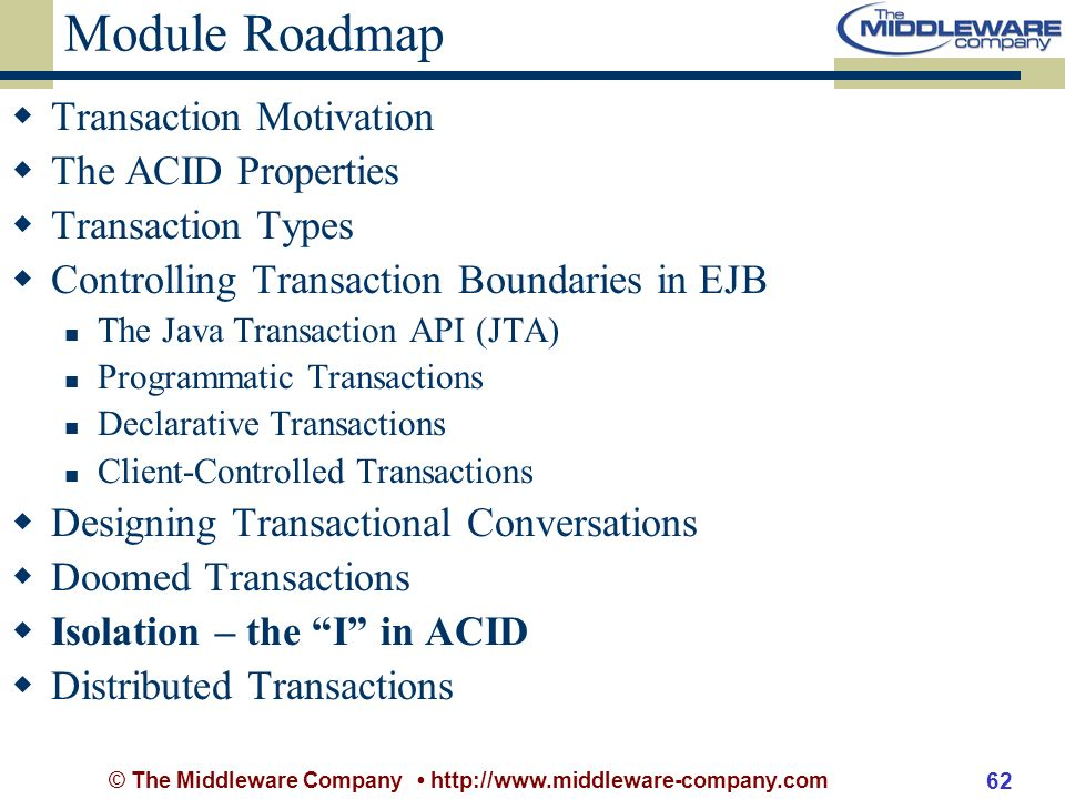 © The Middleware Company http://www.middleware-company.com 62 Module Roadmap Transaction Motivation The ACID Properties Transaction Types Controlling Transaction Boundaries in EJB The Java Transaction API (JTA) Programmatic Transactions Declarative Transactions Client-Controlled Transactions Designing Transactional Conversations Doomed Transactions Isolation – the I in ACID Distributed Transactions