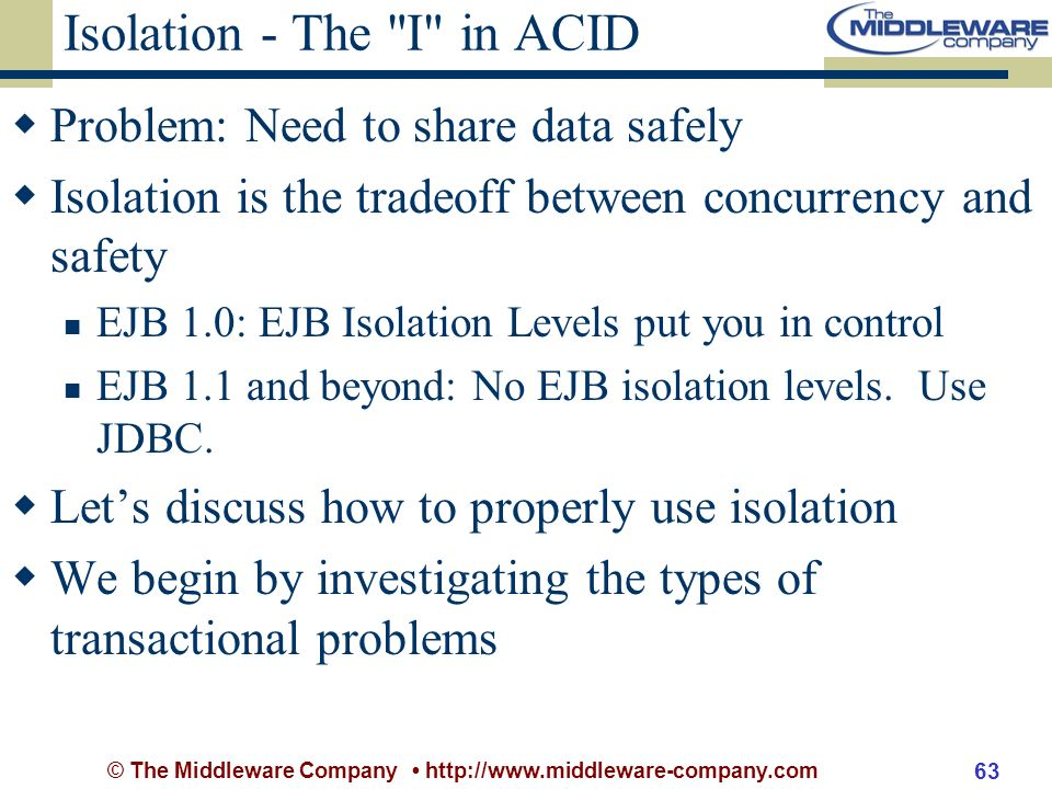 © The Middleware Company http://www.middleware-company.com 63 Isolation - The I in ACID Problem: Need to share data safely Isolation is the tradeoff between concurrency and safety EJB 1.0: EJB Isolation Levels put you in control EJB 1.1 and beyond: No EJB isolation levels.