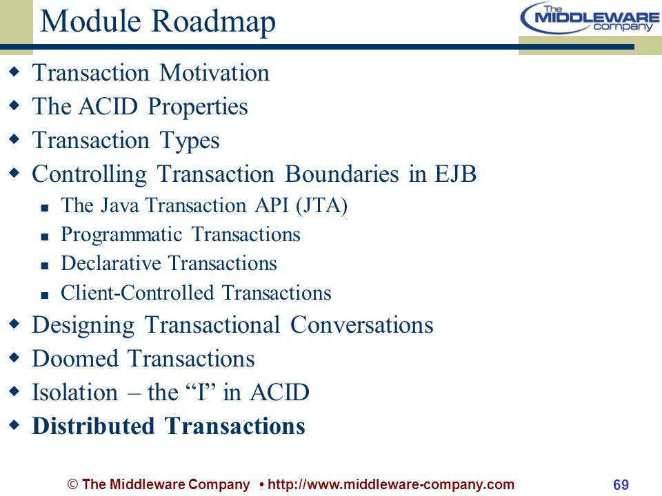 © The Middleware Company http://www.middleware-company.com 69 Module Roadmap Transaction Motivation The ACID Properties Transaction Types Controlling Transaction Boundaries in EJB The Java Transaction API (JTA) Programmatic Transactions Declarative Transactions Client-Controlled Transactions Designing Transactional Conversations Doomed Transactions Isolation – the I in ACID Distributed Transactions