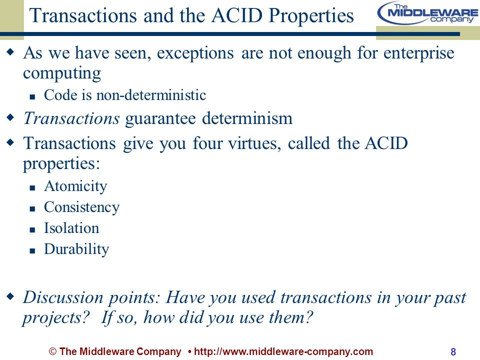 © The Middleware Company http://www.middleware-company.com 8 Transactions and the ACID Properties As we have seen, exceptions are not enough for enterprise computing Code is non-deterministic Transactions guarantee determinism Transactions give you four virtues, called the ACID properties: Atomicity Consistency Isolation Durability Discussion points: Have you used transactions in your past projects.