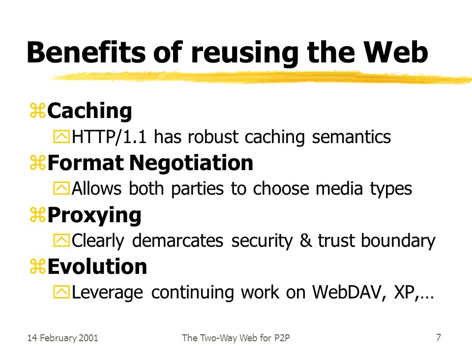14 February 2001The Two-Way Web for P2P7 Benefits of reusing the Web zCaching yHTTP/1.1 has robust caching semantics zFormat Negotiation yAllows both parties to choose media types zProxying yClearly demarcates security & trust boundary zEvolution yLeverage continuing work on WebDAV, XP,…