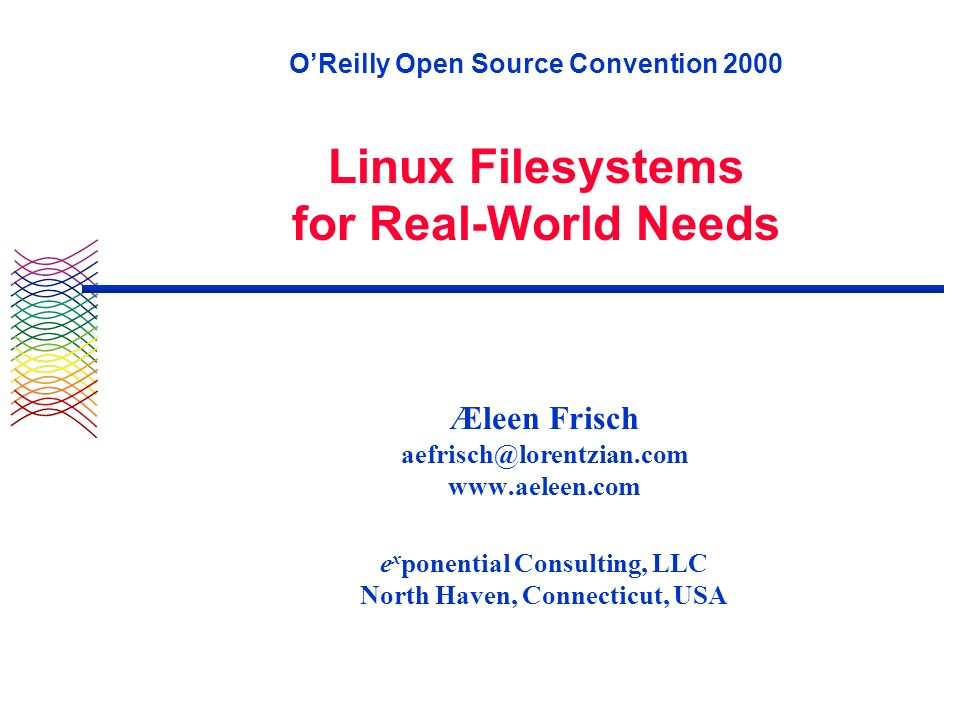 OReilly Open Source Convention 2000 Linux Filesystems for Real-World Needs Æleen Frisch aefrisch@lorentzian.com www.aeleen.com e x ponential Consulting, LLC North Haven, Connecticut, USA