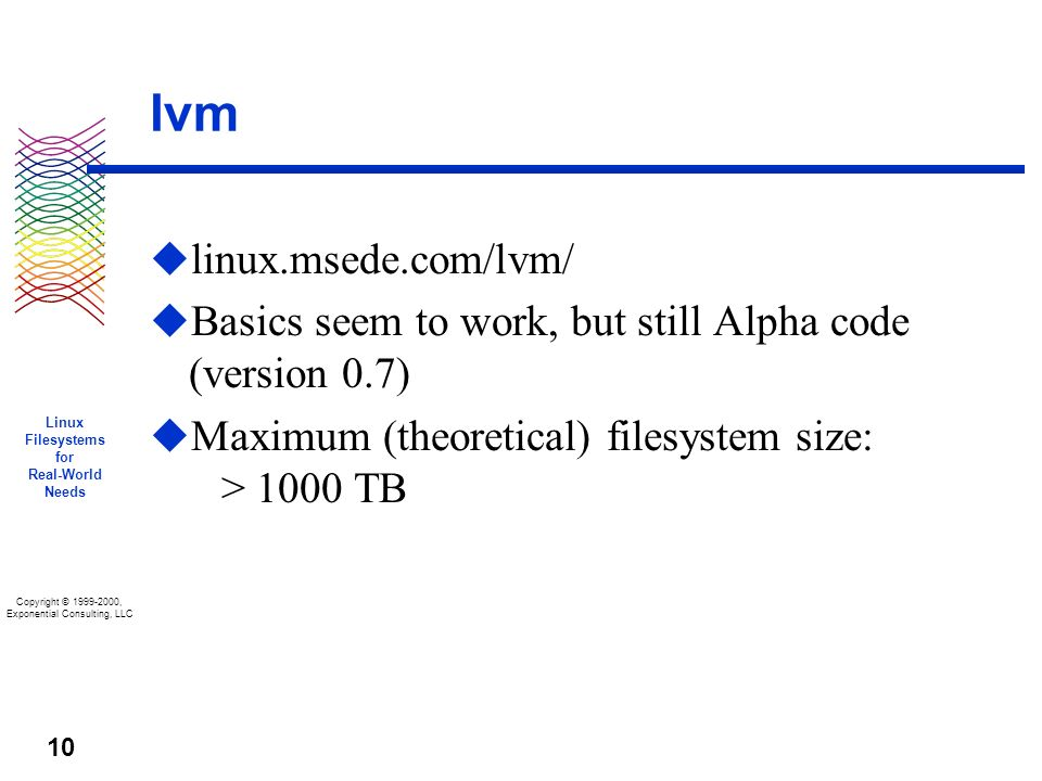 Copyright © 1999-2000, Exponential Consulting, LLC Linux Filesystems for Real-World Needs 10 lvm u linux.msede.com/lvm/ u Basics seem to work, but still Alpha code (version 0.7) u Maximum (theoretical) filesystem size: > 1000 TB
