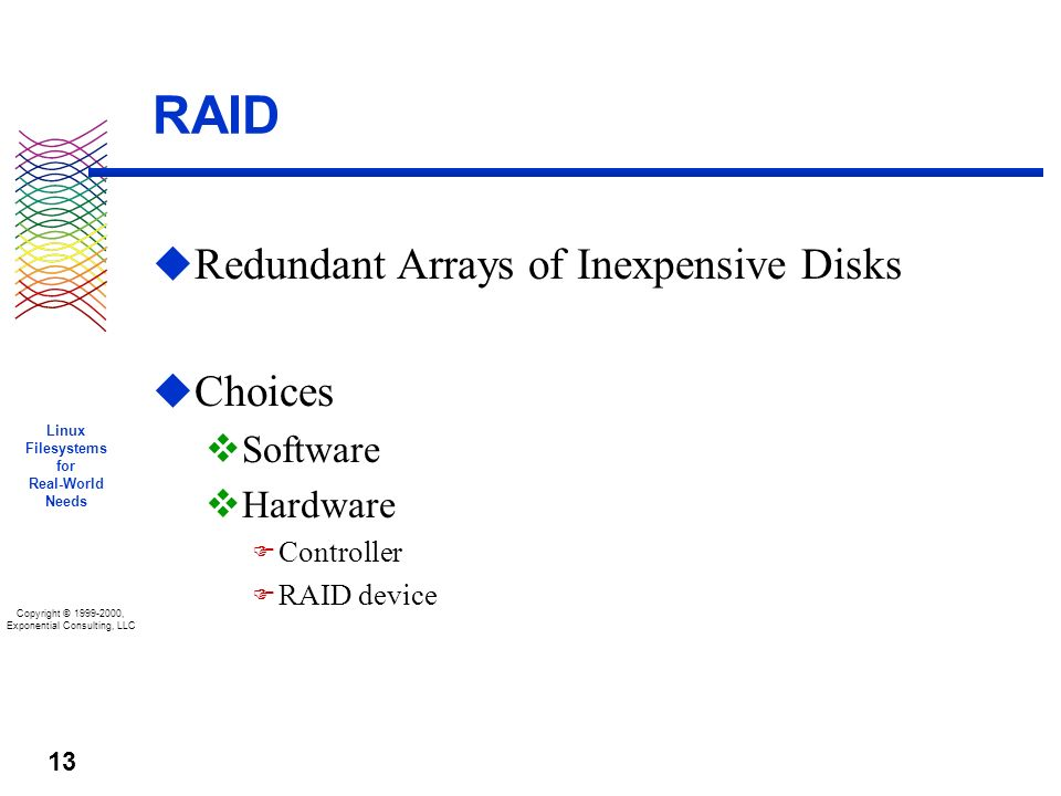 Copyright © 1999-2000, Exponential Consulting, LLC Linux Filesystems for Real-World Needs 13 RAID u Redundant Arrays of Inexpensive Disks u Choices v Software v Hardware F Controller F RAID device