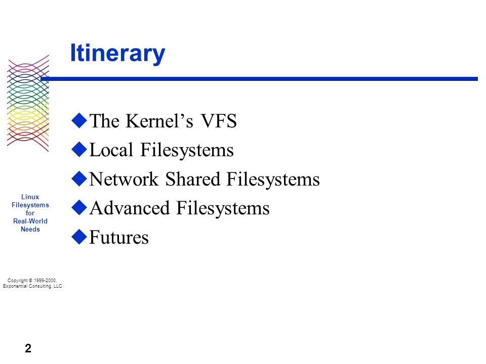 Copyright © 1999-2000, Exponential Consulting, LLC Linux Filesystems for Real-World Needs 2 Itinerary u The Kernels VFS u Local Filesystems u Network Shared Filesystems u Advanced Filesystems u Futures