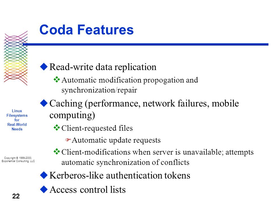 Copyright © 1999-2000, Exponential Consulting, LLC Linux Filesystems for Real-World Needs 22 Coda Features u Read-write data replication v Automatic modification propogation and synchronization/repair u Caching (performance, network failures, mobile computing) v Client-requested files F Automatic update requests v Client-modifications when server is unavailable; attempts automatic synchronization of conflicts u Kerberos-like authentication tokens u Access control lists