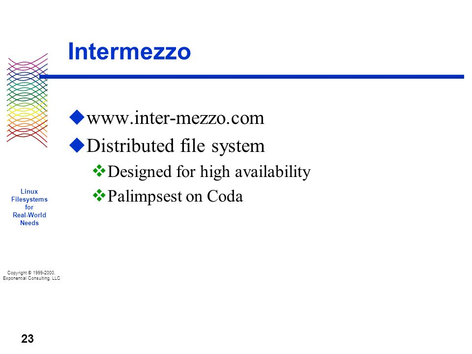 Copyright © 1999-2000, Exponential Consulting, LLC Linux Filesystems for Real-World Needs 23 Intermezzo u www.inter-mezzo.com u Distributed file system v Designed for high availability v Palimpsest on Coda