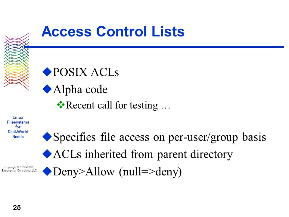 Copyright © 1999-2000, Exponential Consulting, LLC Linux Filesystems for Real-World Needs 25 Access Control Lists u POSIX ACLs u Alpha code v Recent call for testing … u Specifies file access on per-user/group basis u ACLs inherited from parent directory u Deny>Allow (null=>deny)