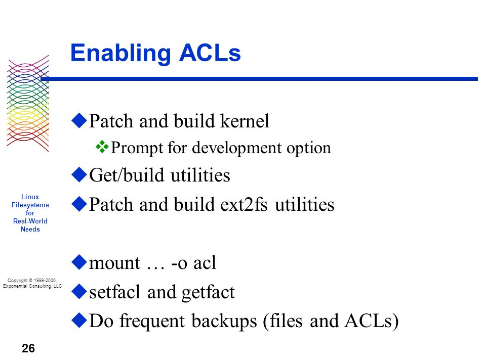 Copyright © 1999-2000, Exponential Consulting, LLC Linux Filesystems for Real-World Needs 26 Enabling ACLs u Patch and build kernel v Prompt for development option u Get/build utilities u Patch and build ext2fs utilities u mount … -o acl u setfacl and getfact u Do frequent backups (files and ACLs)