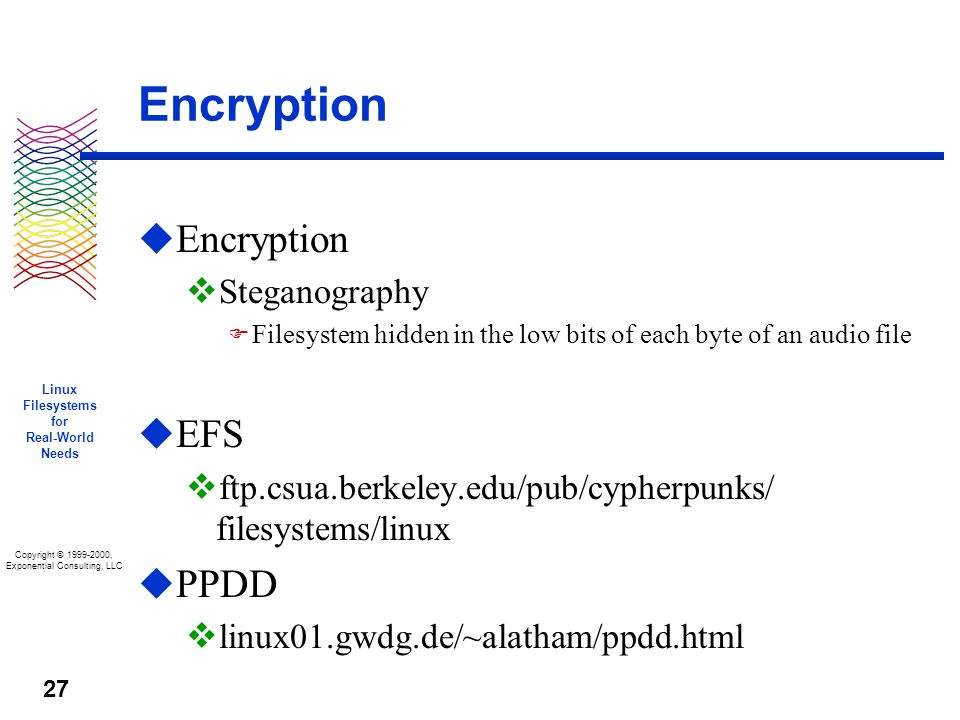 Copyright © 1999-2000, Exponential Consulting, LLC Linux Filesystems for Real-World Needs 27 Encryption u Encryption v Steganography F Filesystem hidden in the low bits of each byte of an audio file u EFS v ftp.csua.berkeley.edu/pub/cypherpunks/ filesystems/linux u PPDD v linux01.gwdg.de/~alatham/ppdd.html