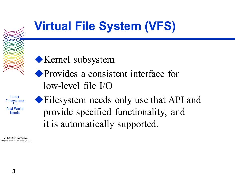 Copyright © 1999-2000, Exponential Consulting, LLC Linux Filesystems for Real-World Needs 3 Virtual File System (VFS) u Kernel subsystem u Provides a consistent interface for low-level file I/O u Filesystem needs only use that API and provide specified functionality, and it is automatically supported.