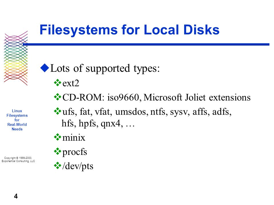 Copyright © 1999-2000, Exponential Consulting, LLC Linux Filesystems for Real-World Needs 4 Filesystems for Local Disks u Lots of supported types: v ext2 v CD-ROM: iso9660, Microsoft Joliet extensions v ufs, fat, vfat, umsdos, ntfs, sysv, affs, adfs, hfs, hpfs, qnx4, … v minix v procfs v /dev/pts