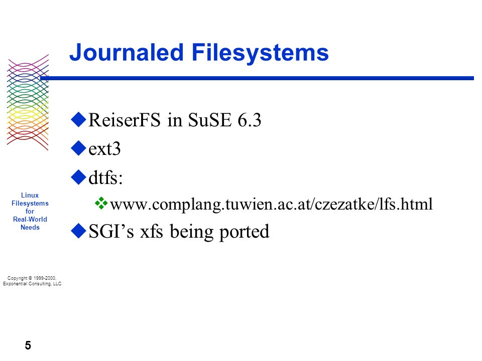 Copyright © 1999-2000, Exponential Consulting, LLC Linux Filesystems for Real-World Needs 5 Journaled Filesystems u ReiserFS in SuSE 6.3 u ext3 u dtfs: v www.complang.tuwien.ac.at/czezatke/lfs.html u SGIs xfs being ported