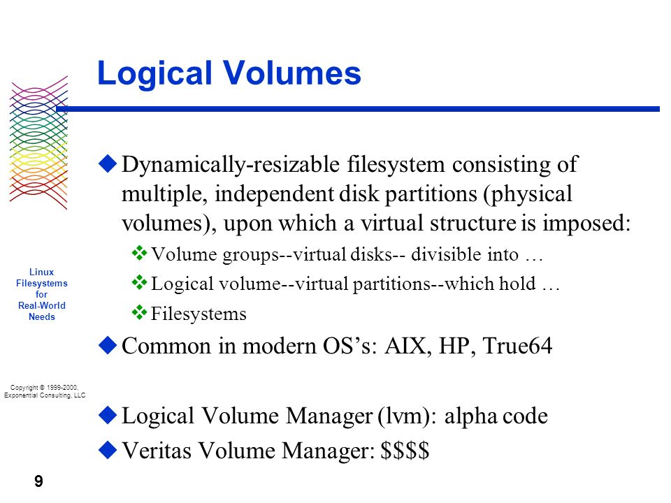 Copyright © 1999-2000, Exponential Consulting, LLC Linux Filesystems for Real-World Needs 9 Logical Volumes u Dynamically-resizable filesystem consisting of multiple, independent disk partitions (physical volumes), upon which a virtual structure is imposed: v Volume groups--virtual disks-- divisible into … v Logical volume--virtual partitions--which hold … v Filesystems u Common in modern OSs: AIX, HP, True64 u Logical Volume Manager (lvm): alpha code u Veritas Volume Manager: $$$$