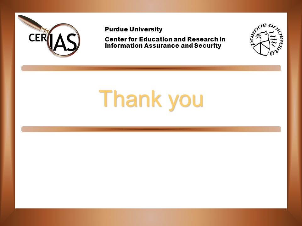 Purdue University Center for Education and Research in Information Assurance and Security Thank you