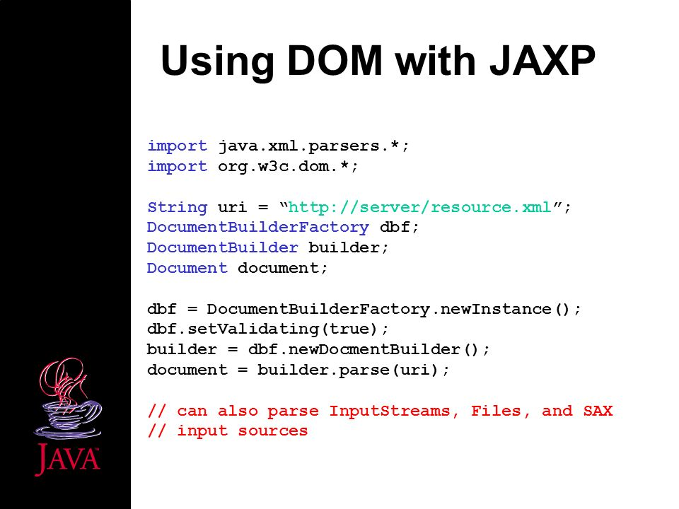 Using DOM with JAXP import java.xml.parsers.*; import org.w3c.dom.*; String uri = http://server/resource.xml; DocumentBuilderFactory dbf; DocumentBuilder builder; Document document; dbf = DocumentBuilderFactory.newInstance(); dbf.setValidating(true); builder = dbf.newDocmentBuilder(); document = builder.parse(uri); // can also parse InputStreams, Files, and SAX // input sources