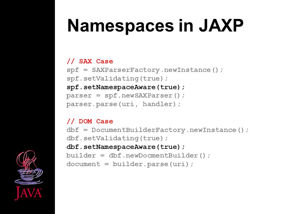 Namespaces in JAXP // SAX Case spf = SAXParserFactory.newInstance(); spf.setValidating(true); spf.setNamespaceAware(true); parser = spf.newSAXParser(); parser.parse(uri, handler); // DOM Case dbf = DocumentBuilderFactory.newInstance(); dbf.setValidating(true); dbf.setNamespaceAware(true); builder = dbf.newDocmentBuilder(); document = builder.parse(uri);