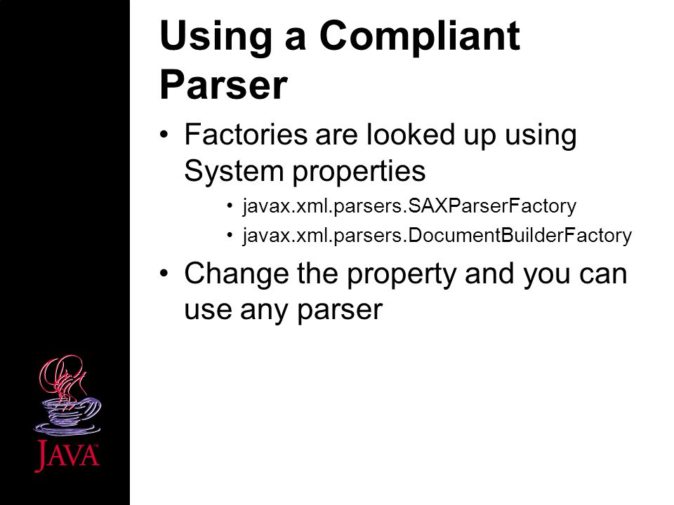 Using a Compliant Parser Factories are looked up using System properties javax.xml.parsers.SAXParserFactory javax.xml.parsers.DocumentBuilderFactory Change the property and you can use any parser