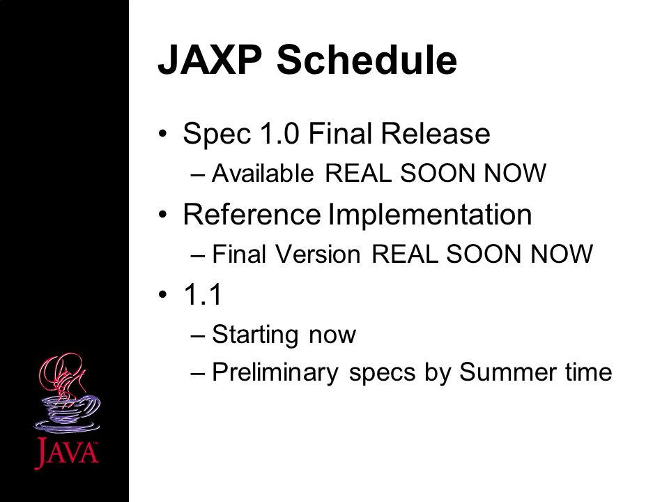 JAXP Schedule Spec 1.0 Final Release –Available REAL SOON NOW Reference Implementation –Final Version REAL SOON NOW 1.1 –Starting now –Preliminary specs by Summer time