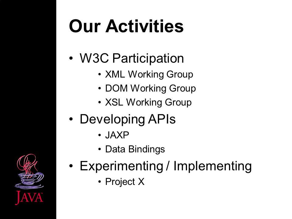 Our Activities W3C Participation XML Working Group DOM Working Group XSL Working Group Developing APIs JAXP Data Bindings Experimenting / Implementing Project X
