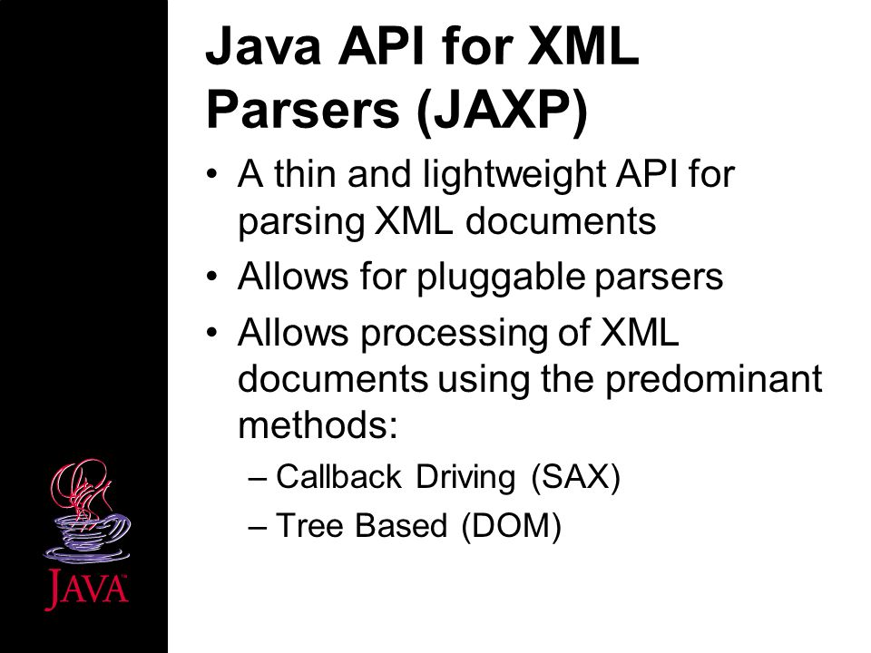 Java API for XML Parsers (JAXP) A thin and lightweight API for parsing XML documents Allows for pluggable parsers Allows processing of XML documents using the predominant methods: –Callback Driving (SAX) –Tree Based (DOM)