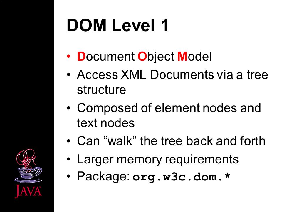 DOM Level 1 Document Object Model Access XML Documents via a tree structure Composed of element nodes and text nodes Can walk the tree back and forth Larger memory requirements Package: org.w3c.dom.*