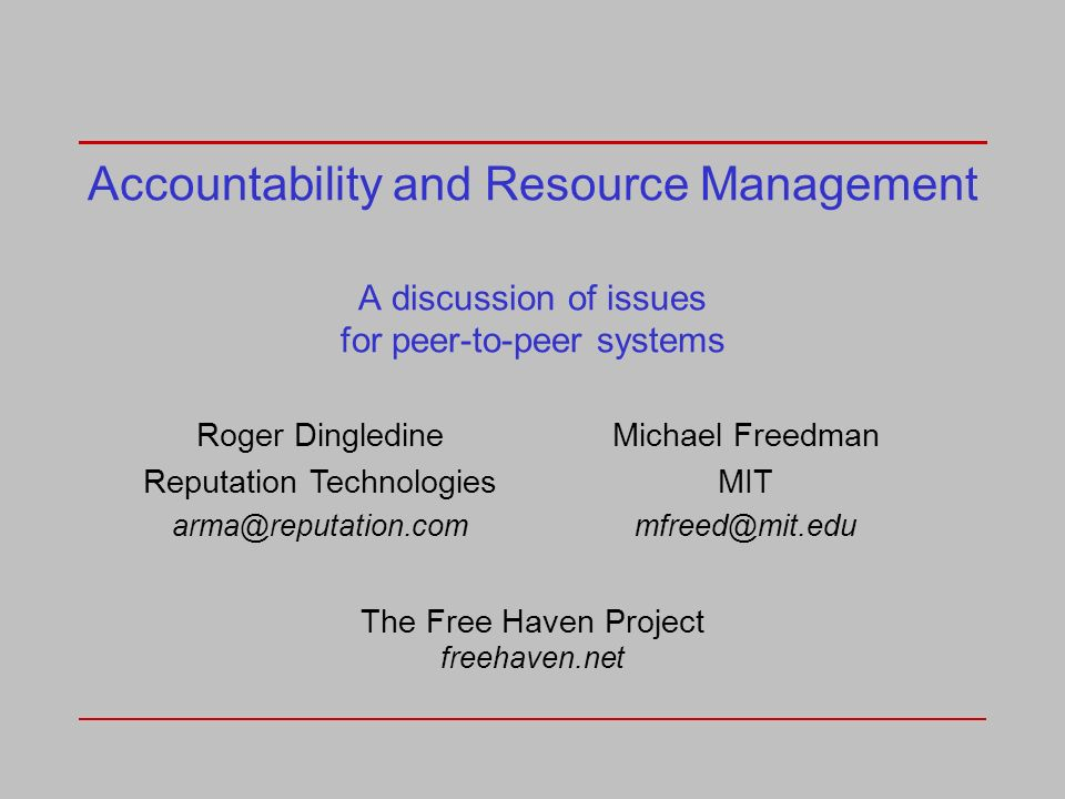 Accountability and Resource Management A discussion of issues for peer-to-peer systems Roger Dingledine Reputation Technologies arma@reputation.com Michael Freedman MIT mfreed@mit.edu The Free Haven Project freehaven.net