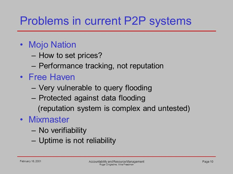 February 16, 2001 Accountability and Resource Management Roger Dingledine, Mike Freedman Page 10 Problems in current P2P systems Mojo Nation –How to set prices.