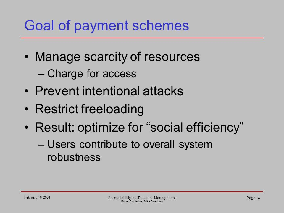February 16, 2001 Accountability and Resource Management Roger Dingledine, Mike Freedman Page 14 Goal of payment schemes Manage scarcity of resources –Charge for access Prevent intentional attacks Restrict freeloading Result: optimize for social efficiency –Users contribute to overall system robustness